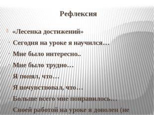 Рефлексия «Лесенка достижений» Сегодня на уроке я научился… Мне было интересн