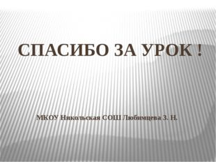 СПАСИБО ЗА УРОК ! МКОУ Никольская СОШ Любимцева З. Н.