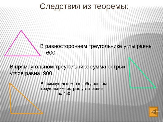 Следствия из теоремы: В равностороннем треугольнике углы равны 600 В прямоуго...