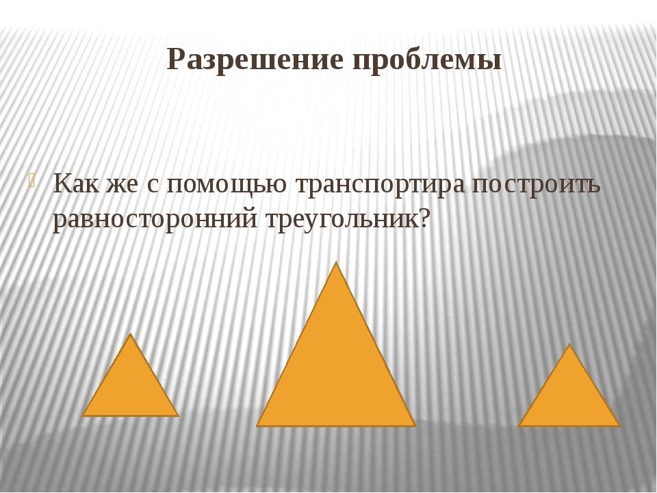 Разрешение проблемы Как же с помощью транспортира построить равносторонний тр...