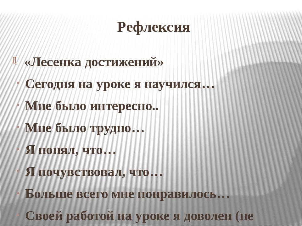 Рефлексия «Лесенка достижений» Сегодня на уроке я научился… Мне было интересн...