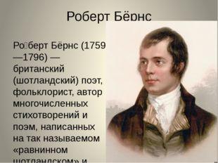 Роберт Бёрнс Ро́берт Бёрнс (1759—1796) — британский (шотландский) поэт, фольк