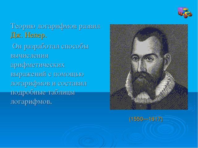 Теорию логарифмов развил Дж. Непер. Он разработал способы вычисления арифмети...