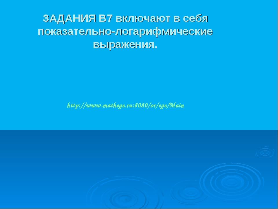 ЗАДАНИЯ B7 включают в себя показательно-логарифмические выражения. http://www...