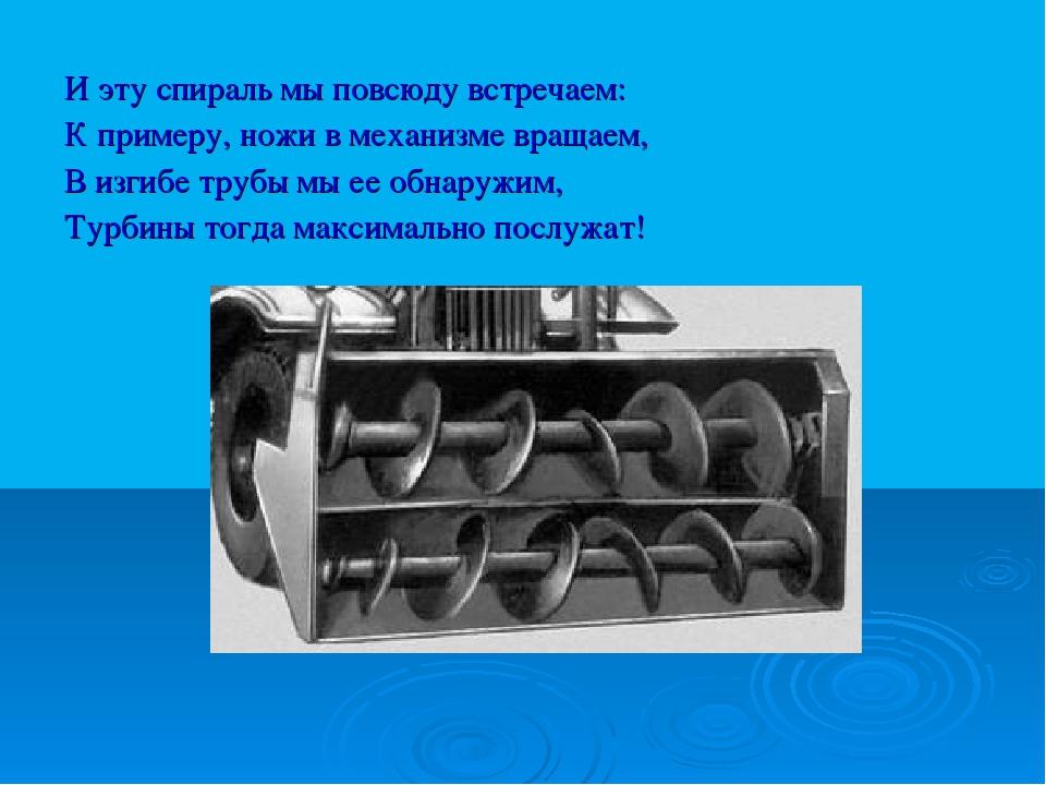 И эту спираль мы повсюду встречаем: К примеру, ножи в механизме вращаем, В из...