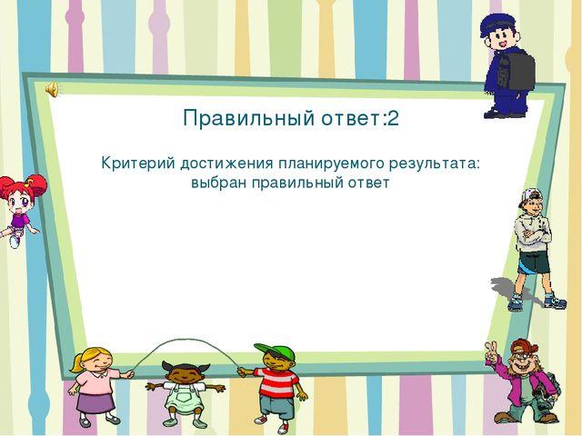 Правильный ответ:2 Критерий достижения планируемого результата: выбран правил...