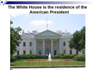 The White House is the residence of the American President