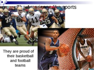 The Americans like sports They are proud of their basketball and football teams