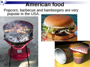 American food Popcorn, barbecue and hamburgers are very popular in the USA.