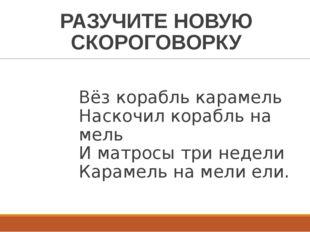РАЗУЧИТЕ НОВУЮ СКОРОГОВОРКУ Вёз корабль карамель Наскочил корабль на мель И