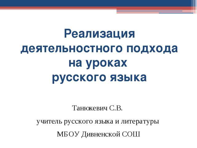 Реализация деятельностного подхода на уроках русского языка Танюкевич С.В. уч...