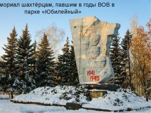 Мемориал шахтёрцам, павшим в годы ВОВ в парке «Юбилейный»