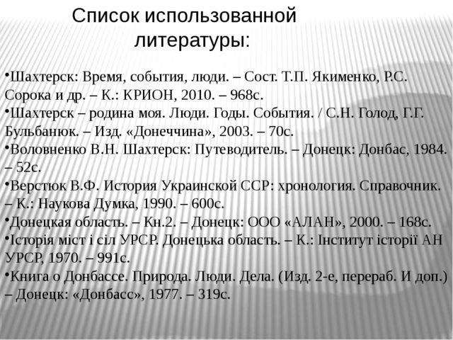 Список использованной литературы: Шахтерск: Время, события, люди. – Сост. Т.П...