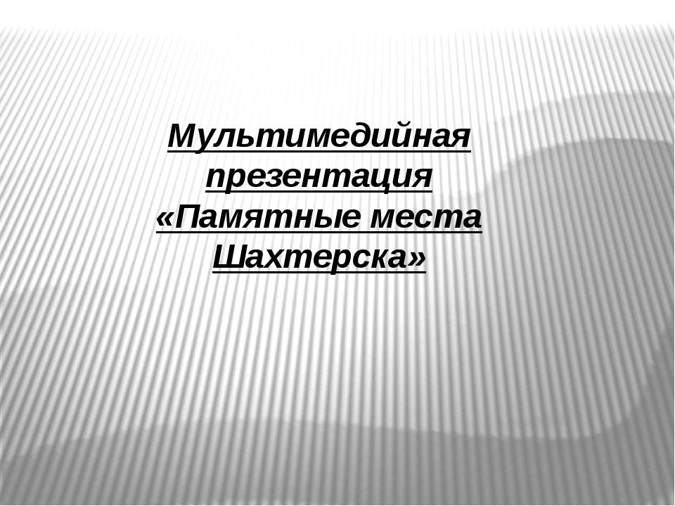 Мультимедийная презентация «Памятные места Шахтерска»