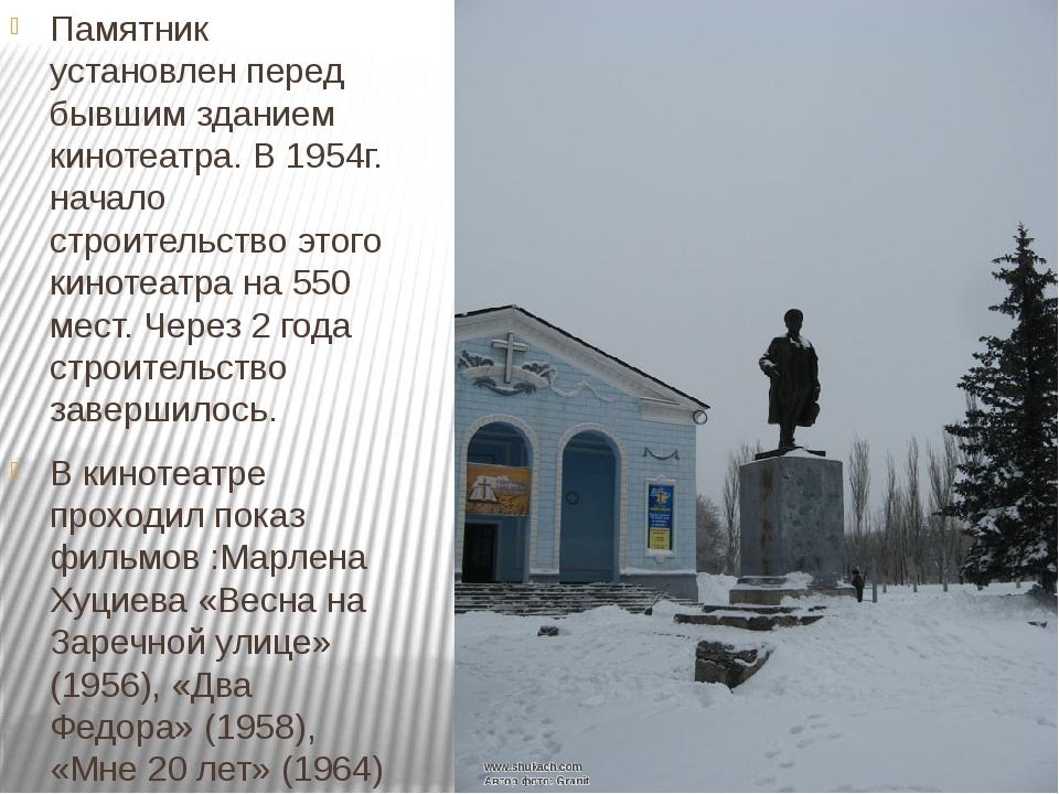 Памятник установлен перед бывшим зданием кинотеатра. В 1954г. начало строител...