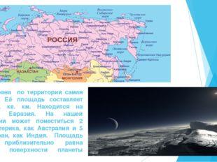 Наша страна по территории самая большая. Её площадь составляет 17,1 млн. кв.