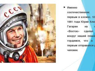 Именно наш соотечественник полетел первым в космос. 12 апреля 1961 года Юрий