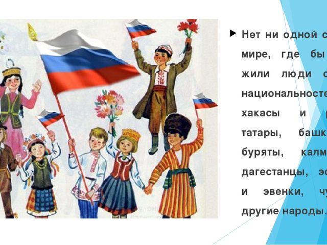 Нет ни одной страны в мире, где бы вместе жили люди стольких национальностей:...