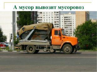 А мусор вывозит мусоровоз