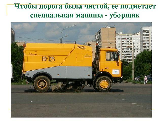 Чтобы дорога была чистой, ее подметает специальная машина - уборщик