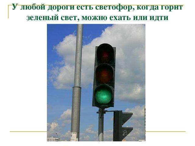 У любой дороги есть светофор, когда горит зеленый свет, можно ехать или идти