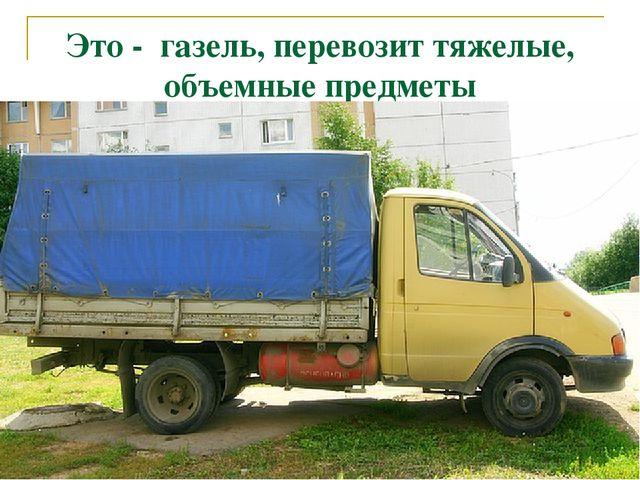 Это - газель, перевозит тяжелые, объемные предметы