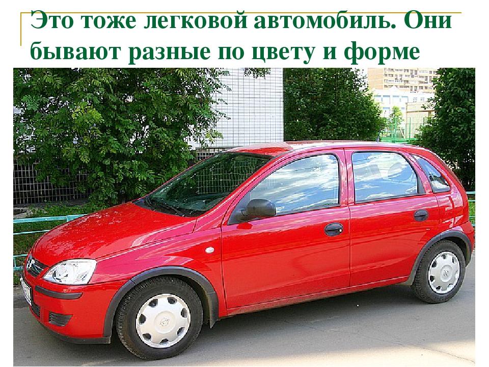 Это тоже легковой автомобиль. Они бывают разные по цвету и форме