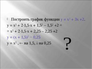 Построить график функции y = x2 + 3x +2. y = x2 + 2∙1,5∙x + 1,52 – 1,52 +2 =
