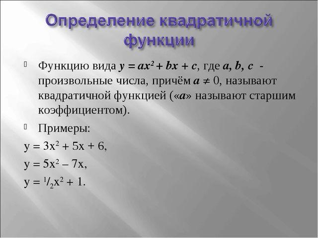 Функцию вида y = ax2 + bx + c, где a, b, c - произвольные числа, причём a ≠ 0...