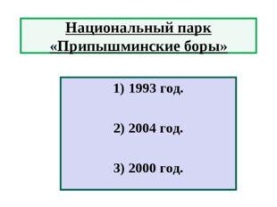 Национальный парк «Припышминские боры» 1993 год. 2) 2004 год. 3) 2000 год.