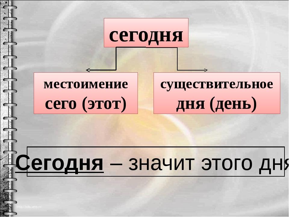 сегодня местоимение сего (этот) существительное дня (день) Сегодня – значит э...