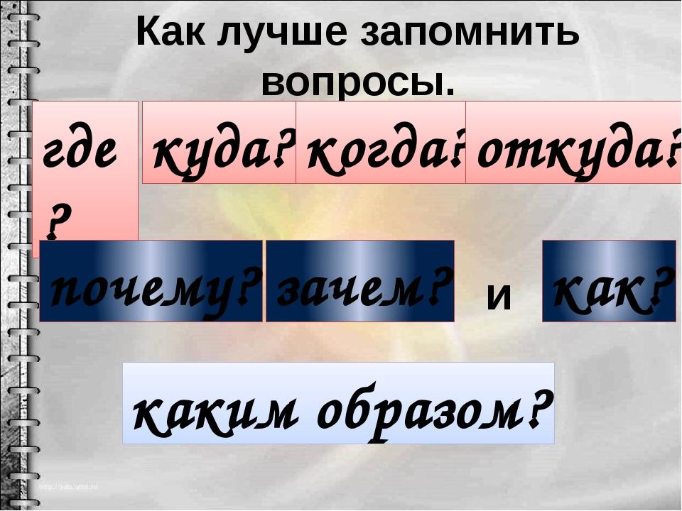 Как лучше запомнить вопросы. где? куда? когда? откуда? как? почему? зачем? ка...