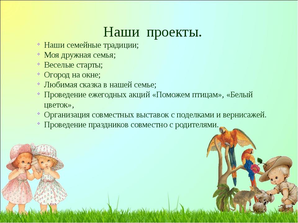 Наши проекты. Наши семейные традиции; Моя дружная семья; Веселые старты; Огор...