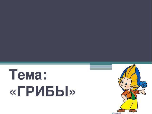 Выполнила: учитель МБОУ «Лицей №10» г. Белгорода Ждамирова И.В. Тема: «ГРИБЫ»