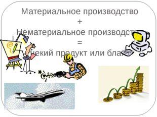 Материальное производство + Нематериальное производство = некий продукт или б