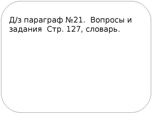 Д/з параграф №21. Вопросы и задания Стр. 127, словарь.