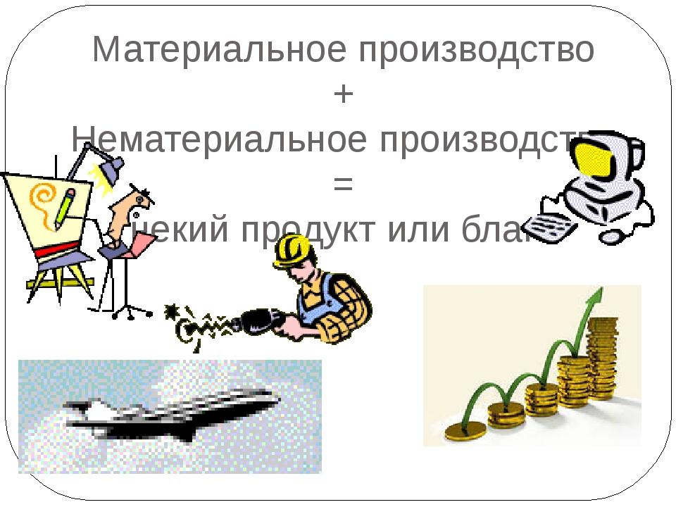 Материальное производство + Нематериальное производство = некий продукт или б...