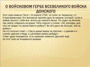 Этот герб изменил Пётр I. 20 апреля 1709г. он гулял по Черкасску ( ст. Староч