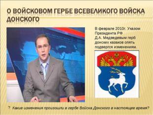 В феврале 2010г. Указом Президента РФ Д.А. Медведевым герб донских казаков оп