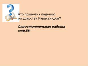 Что привело к падению государства Караханидов? Самостоятельная работа стр.58