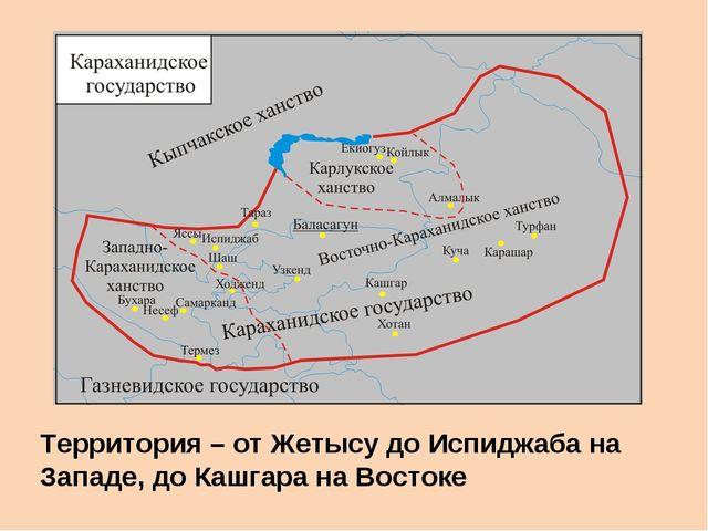 Территория – от Жетысу до Испиджаба на Западе, до Кашгара на Востоке