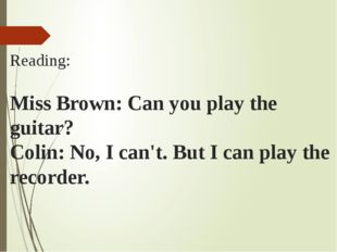 Reading: Miss Brown: Can you play the guitar? Colin: No, I can't. But I can