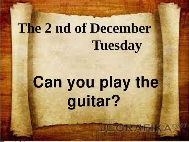 The 2 nd of December Tuesday Can you play the guitar?
