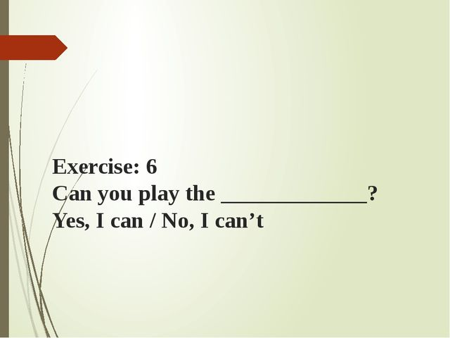Exercise: 6 Can you play the _____________? Yes, I can / No, I can't