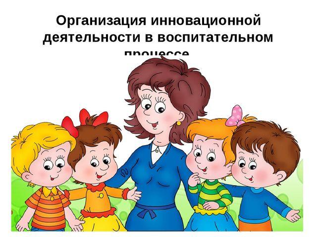 Организация инновационной деятельности в воспитательном процессе (из опыта ра...