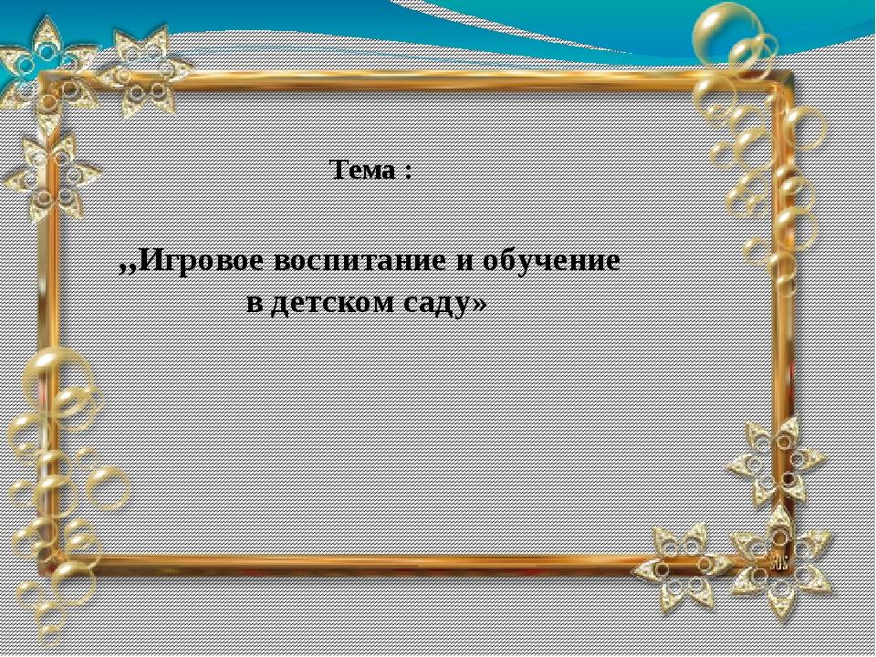Тема : ,,Игровое воспитание и обучение в детском саду»