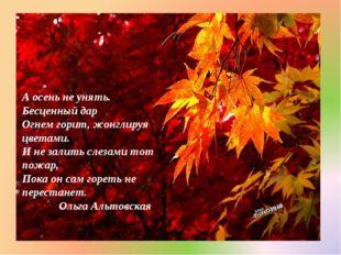 А осень не унять. Бесценный дар Огнем горит, жонглируя цветами. И не залить