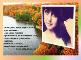 Осень-река, твои берега пологи, в рыжей воде – медленно-золотой - праздничные