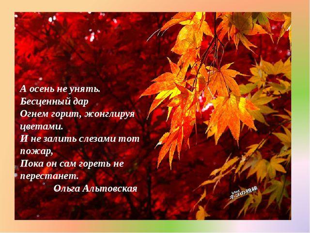 А осень не унять. Бесценный дар Огнем горит, жонглируя цветами. И не залить...