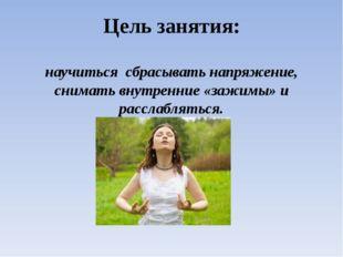 Цель занятия: научиться сбрасывать напряжение, снимать внутренние «зажимы» и
